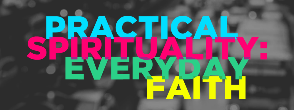 Practical Spirituality: Everyday Faith