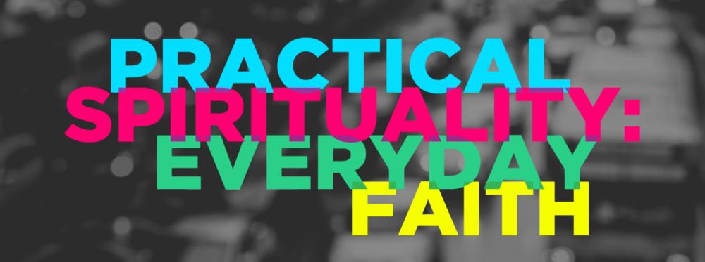 Practical Spirituality: Everyday Faith